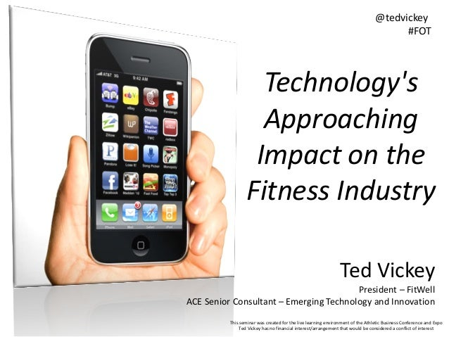 @tedvickey #FOT  Technology's Approaching Impact on the Fitness Industry Ted Vickey President – FitWell ACE Senior Consult...