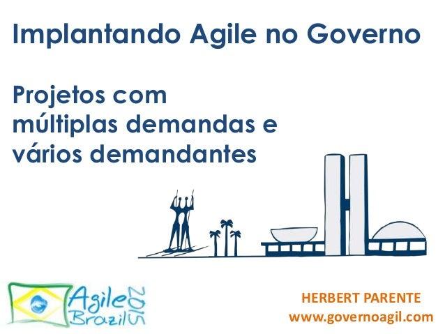 Implantando Agile no Governo Projetos com múltiplas demandas e vários demandantes HERBERT PARENTE www.governoagil.com