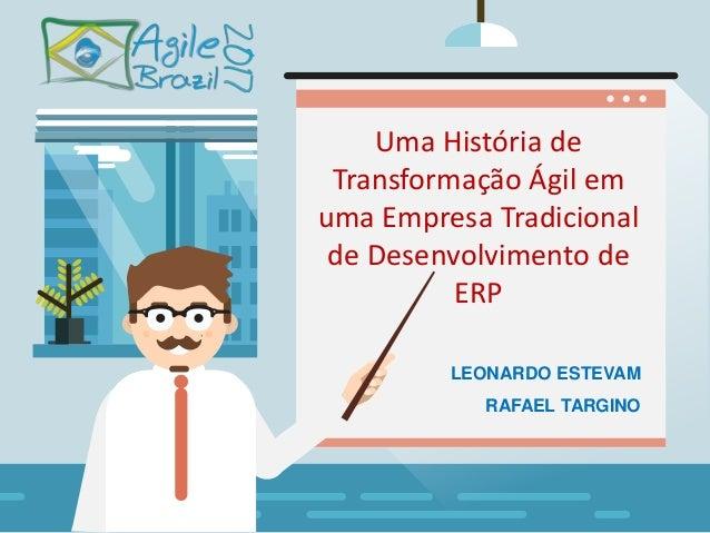Ra Uma História de Transformação Ágil em uma Empresa Tradicional de Desenvolvimento de ERP RAFAEL TARGINO LEONARDO ESTEVAM