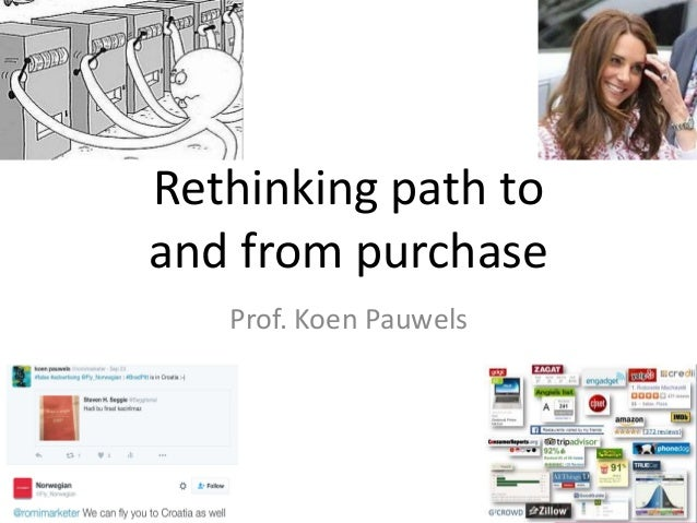 Rethinking path to and from purchase Prof. Koen Pauwels