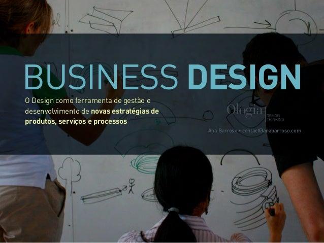BUSINESS DESIGNO Design como ferramenta de gestão e desenvolvimento de novas estratégias de produtos, serviços e processos...