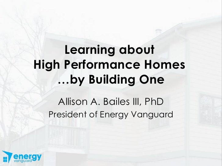 Learning about  High Performance Homes  …by Building One Allison A. Bailes III, PhD President of Energy Vanguard