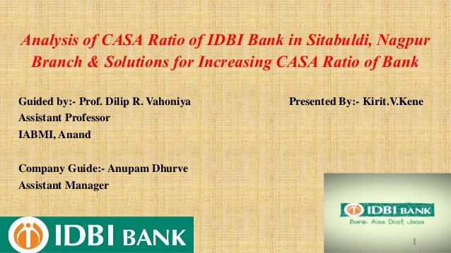 Analysis of CASA Ratio of IDBI Bank in Sitabuldi, Nagpur Branch & Solutions for Increasing CASA Ratio of Bank Guided by:- ...