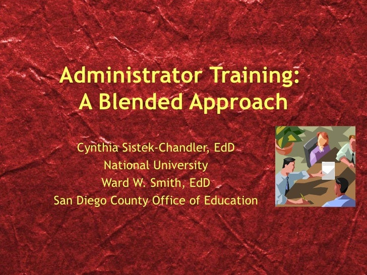 Administrator Training:  A Blended Approach Cynthia Sistek-Chandler, EdD National University Ward W. Smith, EdD San Diego ...