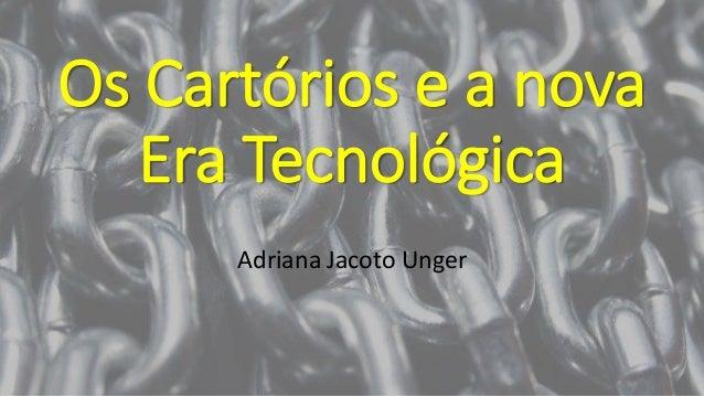 Os Cartórios e a nova Era Tecnológica Adriana Jacoto Unger