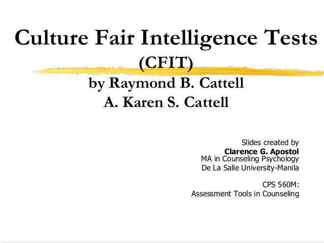 Culture Fair Intelligence Tests (CFIT) by Raymond B. Cattell A. Karen S. Cattell Slides created by Clarence G. Apostol MA ...