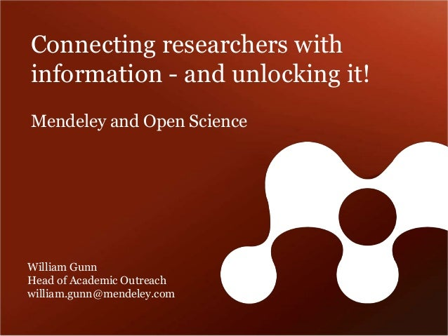 Connecting researchers with  information - and unlocking it!  Mendeley and Open Science  William Gunn  Head of Academic Ou...