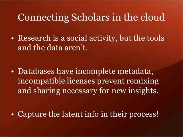 Connecting Scholars in the cloud  • Research is a social activity, but the tools  and the data aren't.  • Databases have i...