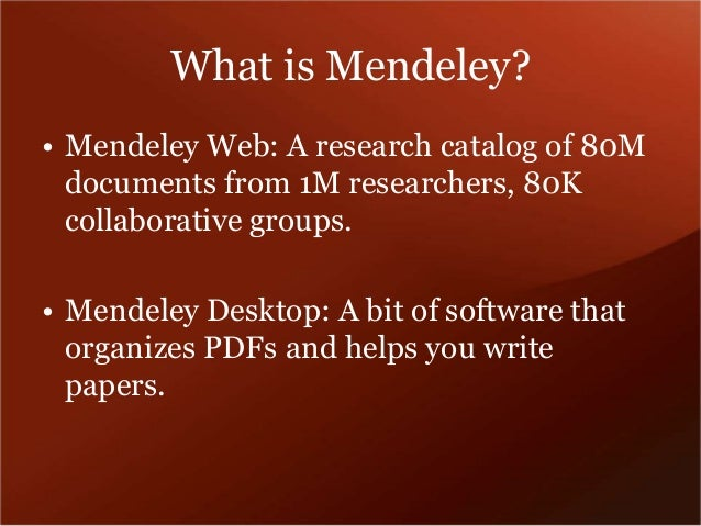 What is Mendeley?  • Mendeley Web: A research catalog of 80M  documents from 1M researchers, 80K  collaborative groups.  •...