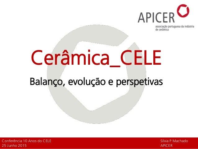 Cerâmica_CELE Balanço, evolução e perspetivas Conferência 10 Anos do CELE Sílvia P Machado 25 Junho 2015 APICER
