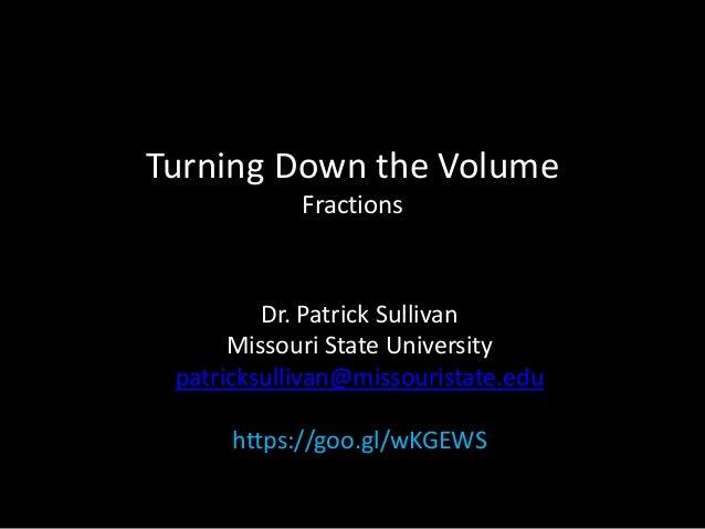 Turning Down the Volume Fractions Dr. Patrick Sullivan Missouri State University patricksullivan@missouristate.edu https:/...