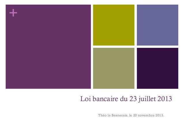 + Loi bancaire du 23 juillet 2013 Théo le Besnerais, le 20 novembre 2013.