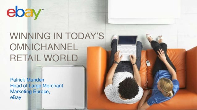 WINNING IN TODAY'S OMNICHANNEL RETAIL WORLD Patrick Munden Head of Large Merchant Marketing Europe, eBay