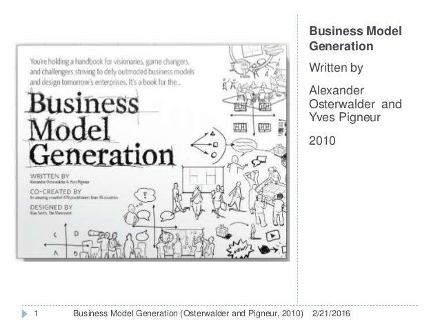 Business Model Generation Written by Alexander Osterwalder and Yves Pigneur 2010 2/21/20161 Business Model Generation (Ost...