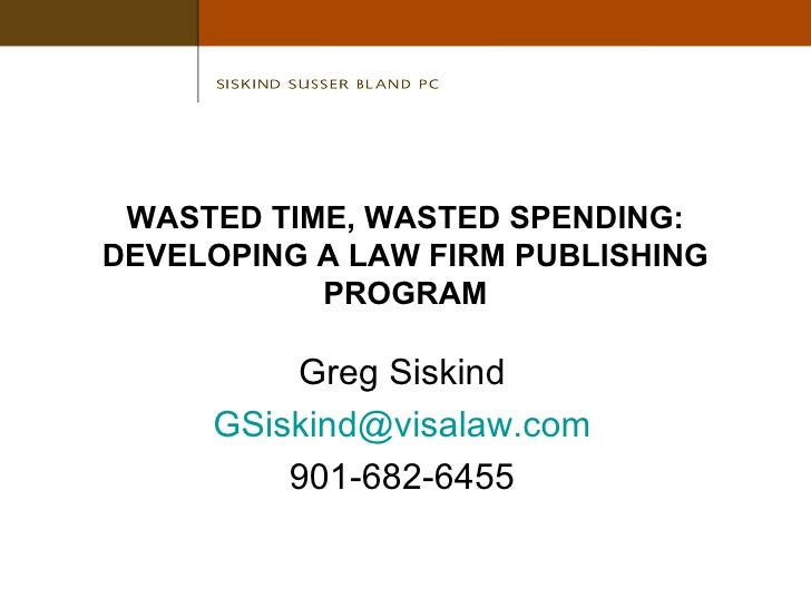 WASTED TIME, WASTED SPENDING: DEVELOPING A LAW FIRM PUBLISHING PROGRAM Greg Siskind [email_address] 901-682-6455
