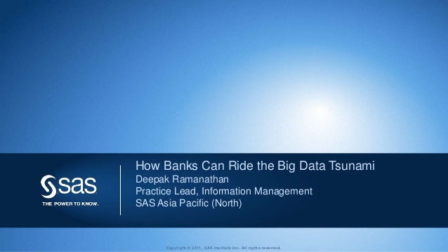 How Banks Can Ride the Big Data TsunamiDeepak RamanathanPractice Lead, Information ManagementSAS Asia Pacific (North)     ...