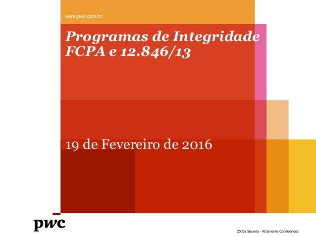 (DC3) Secreta - Altamente Confidencial Programas de Integridade FCPA e 12.846/13 19 de Fevereiro de 2016 www.pwc.com.br