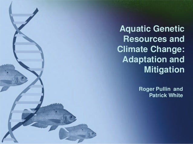 Roger Pullin and Patrick White Aquatic Genetic Resources and Climate Change: Adaptation and Mitigation