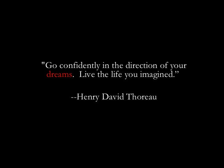 """""""Go confidently in the direction of your  dreams .  Live the life you imagined.""""  --Henry David Thoreau"""