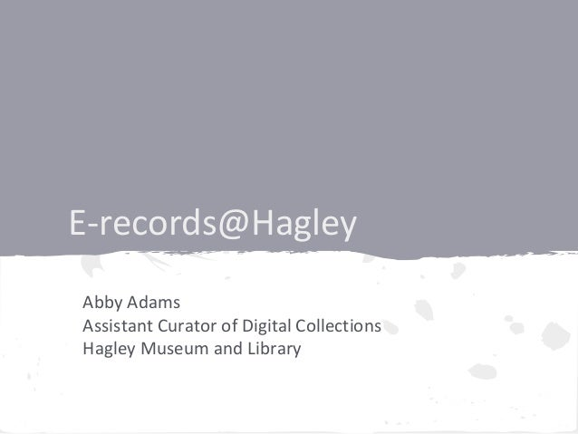 E-records@HagleyAbby AdamsAssistant Curator of Digital CollectionsHagley Museum and Library