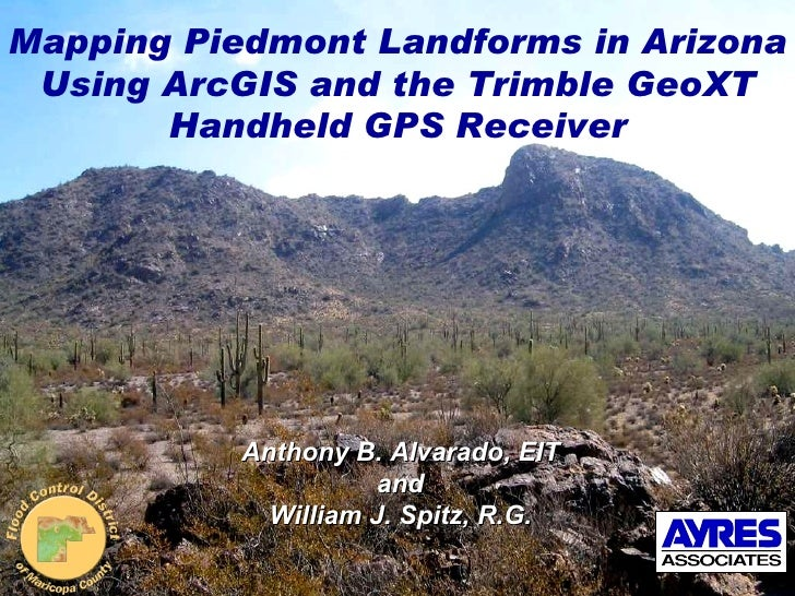 Mapping Piedmont Landforms in Arizona Using ArcGIS and the Trimble GeoXT Handheld GPS Receiver Anthony B. Alvarado, EIT an...