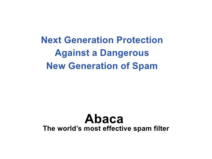 Next Generation Protection  Against a Dangerous  New Generation of Spam  Abaca  The world's most effective spam filter