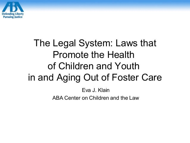 The Legal System: Laws thatPromote the Healthof Children and Youthin and Aging Out of Foster CareEva J. KlainABA Center on...