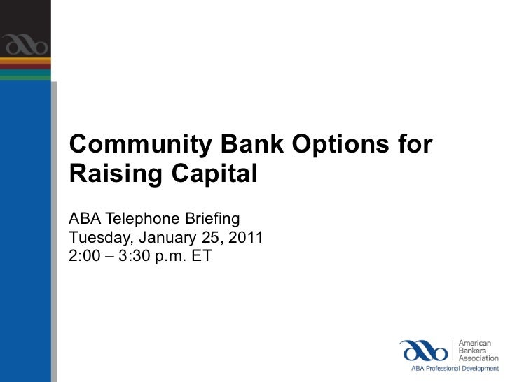 <ul><li>Community Bank Options for  </li></ul><ul><li>Raising Capital </li></ul><ul><li>ABA Telephone Briefing </li></ul><...