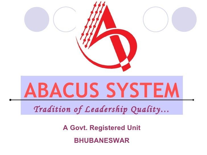 ABACUS SYSTEM A Govt. Registered Unit BHUBANESWAR Tradition of Leadership Quality…