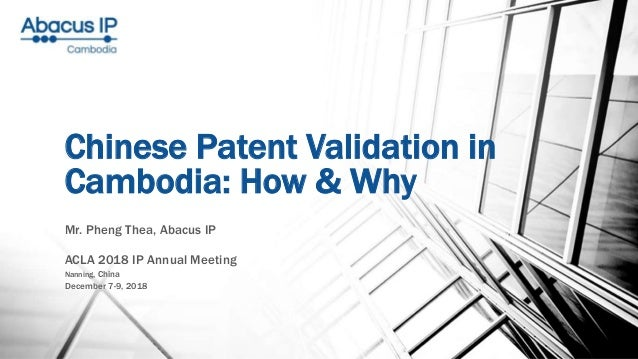 Chinese Patent Validation in Cambodia: How & Why Mr. Pheng Thea, Abacus IP ACLA 2018 IP Annual Meeting Nanning, China Dece...