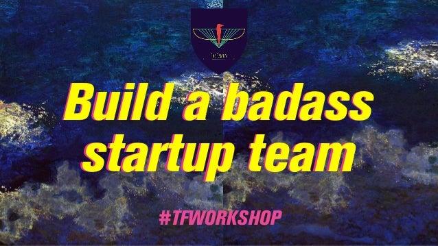 Build a badass startup team Build a badass startup team #TFWORKSHOP