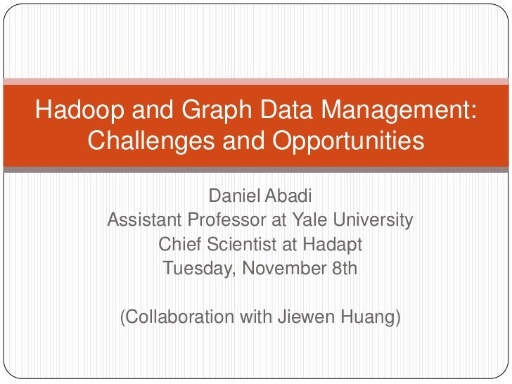 Hadoop and Graph Data Management:   Challenges and Opportunities                 Daniel Abadi     Assistant Professor at Y...