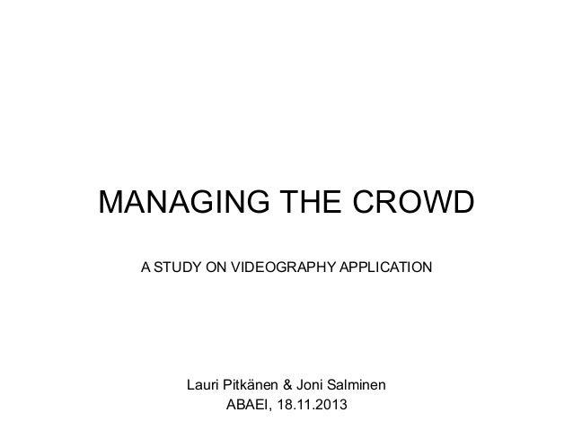 MANAGING THE CROWD A STUDY ON VIDEOGRAPHY APPLICATION  Lauri Pitkänen & Joni Salminen ABAEI, 18.11.2013