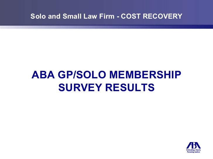 Solo and Small Law Firm - COST RECOVERY ABA GP/SOLO MEMBERSHIP SURVEY RESULTS