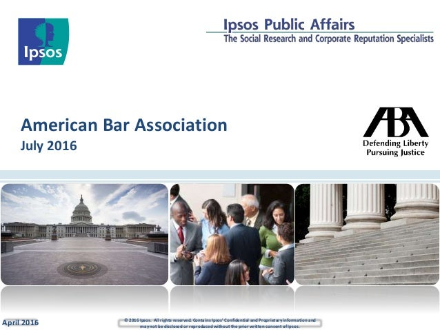 American Bar Association July 2016 April 2016 © 2016 Ipsos. All rights reserved. Contains Ipsos' Confidential and Propriet...