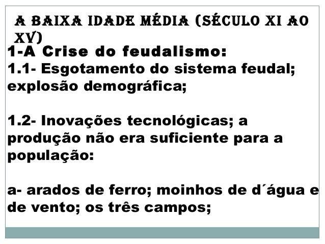 A BAIXA IDADE MÉDIA (sÉculo XI Ao  XV)  1-A Crise do feudalismo:  1.1- Esgotamento do sistema feudal;  explosão demográfic...