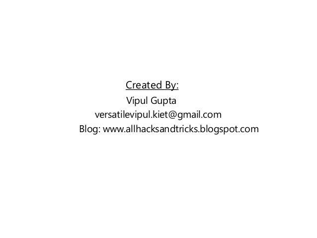 Created By: Vipul Gupta versatilevipul.kiet@gmail.com Blog: www.allhacksandtricks.blogspot.com