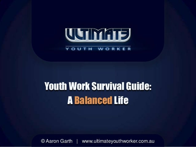 Youth Work Survival Guide:A Balanced Life© Aaron Garth | www.ultimateyouthworker.com.au