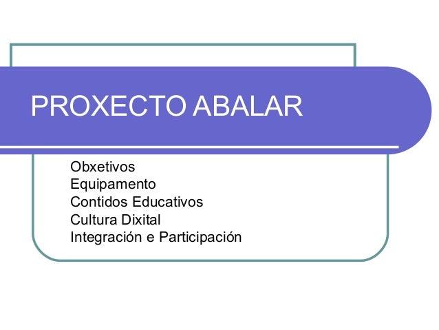 PROXECTO ABALAR  Obxetivos  Equipamento  Contidos Educativos  Cultura Dixital  Integración e Participación
