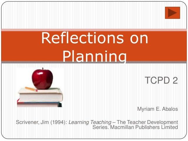 TCPD 2 Myriam E. Abalos Scrivener, Jim (1994): Learning Teaching – The Teacher Development Series. Macmillan Publishers Li...