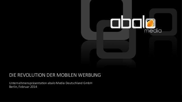 DIE REVOLUTION DER MOBILEN WERBUNG Unternehmenspräsenta;on abalo Media Deutschland GmbH  Berlin, Februar 2014