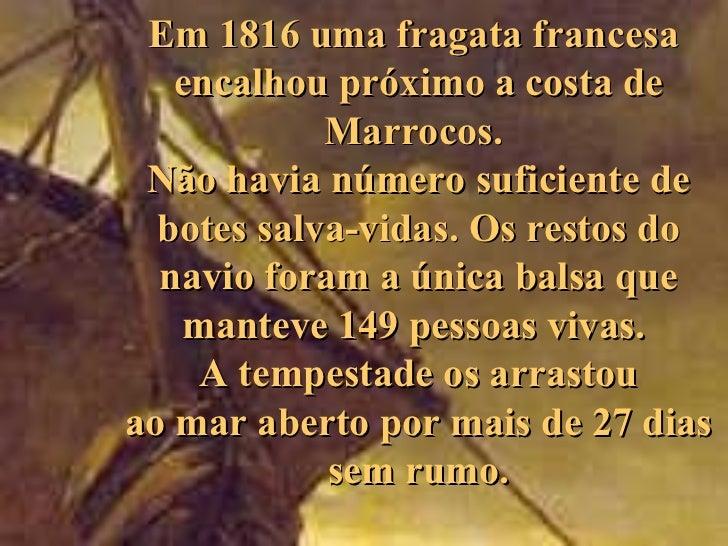Em 1816 uma fragata francesa   encalhou próximo a costa de            Marrocos. Não havia número suficiente de  botes salv...