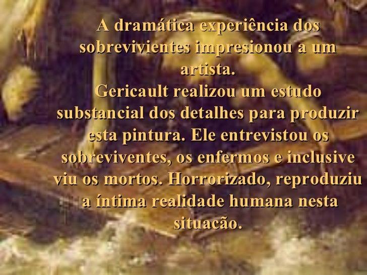A dramática experiência dos   sobrevivientes impresionou a um                 artista.      Gericault realizou um estudosu...