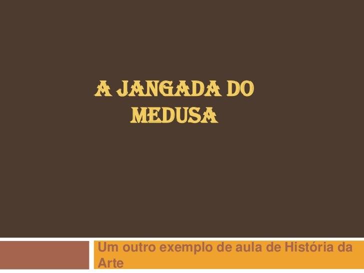 A JANGADA DO   MEDUSAUm outro exemplo de aula de História daArte