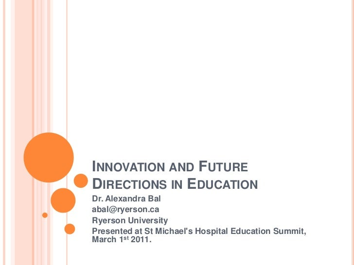 Innovation and Future Directions in Education<br />Dr. Alexandra Bal<br />abal@ryerson.ca<br />Ryerson University<br />Pre...