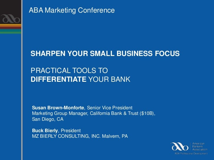 ABA Marketing ConferenceSHARPEN YOUR SMALL BUSINESS FOCUSPRACTICAL TOOLS TODIFFERENTIATE YOUR BANKSusan Brown-Monforte, Se...