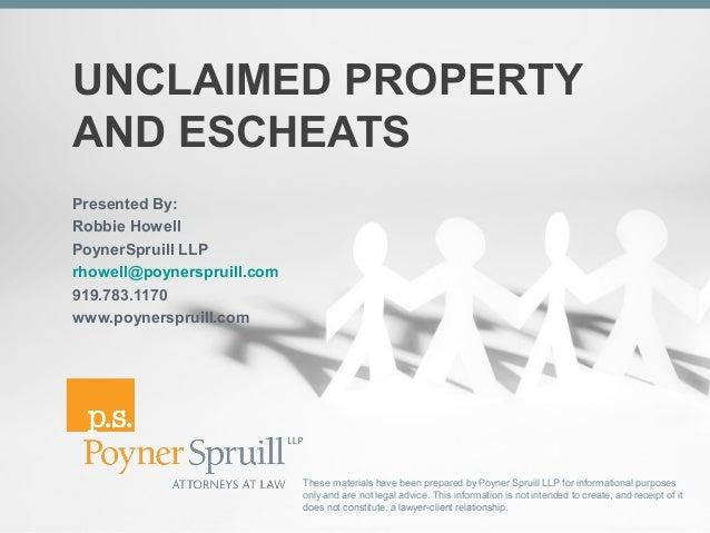 UNCLAIMED PROPERTYAND ESCHEATSPresented By:Robbie HowellPoynerSpruill LLPrhowell@poynerspruill.com919.783.1170www.poynersp...