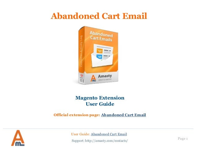 User Guide: Abandoned Cart Email Page 1 Abandoned Cart Email Magento Extension User Guide Official extension page: Abandon...