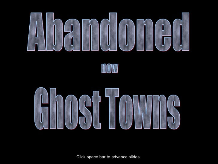 Abandoned Ghost Towns now Click space bar to advance slides