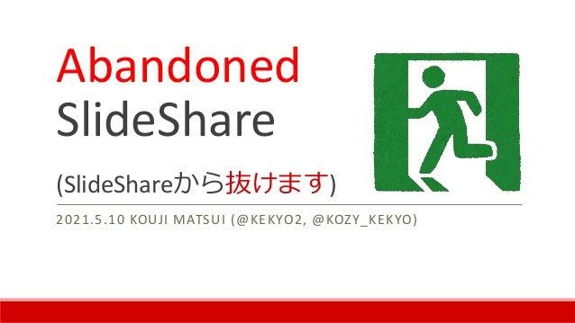 Abandoned SlideShare (SlideShareから抜けます) 2021.5.10 KOUJI MATSUI (@KEKYO2, @KOZY_KEKYO)